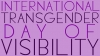 International Transgender Day of Visibility - 31st March 2017